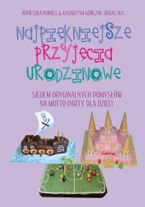 Najpiękniejsze przyjęcia urodzinowe dla dzieci. Siedem oryginalnych pomysłów na motto party Agnieszka Koroll i Katarzyna Górczak-Rogalska